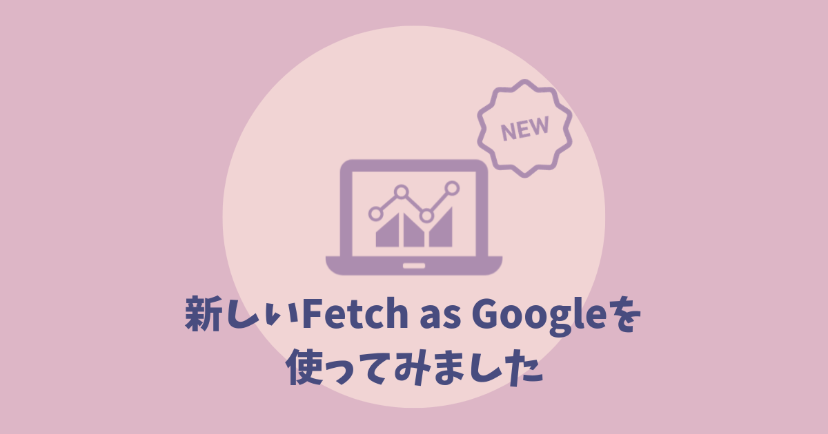 新しいFetch as Googleを 使ってみました